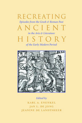 Recreating Ancient History: Episodes from the Greek and Roman Past in the Arts and Literature of the Early Modern Period (Paperback)