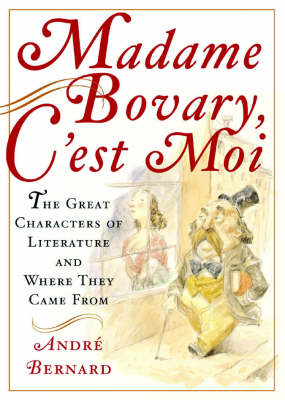 Madame Bovary, C'est Moi: The Great Characters of Literature and Where They Came from (Hardback)