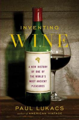 Inventing Wine: A New History of One of the World's Most Ancient Pleasures (Hardback)