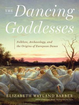 The Dancing Goddesses: Folklore, Archaeology, and the Origins of European Dance (Hardback)