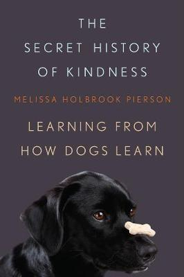 The Secret History of Kindness: Learning from How Dogs Learn (Hardback)