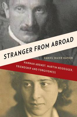 Stranger from Abroad: Hannah Arendt, Martin Heidegger, Friendship and Forgiveness (Hardback)