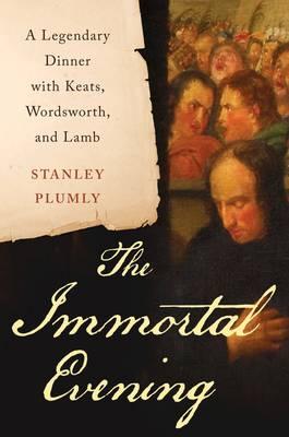 The Immortal Evening: A Legendary Dinner with Keats, Wordsworth, and Lamb (Hardback)