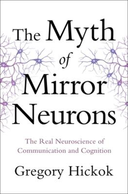 The Myth of Mirror Neurons: The Real Neuroscience of Communication and Cognition (Hardback)