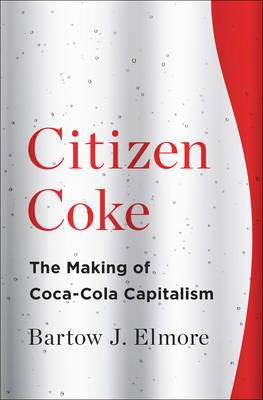 Citizen Coke: The Making of Coca-Cola Capitalism (Hardback)