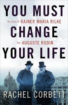 You Must Change Your Life: The Story of Rainer Maria Rilke and Auguste Rodin (Hardback)