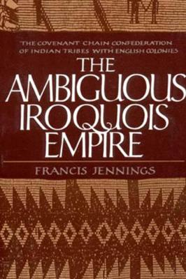 The Ambiguous Iroquois Empire: The Covenant Chain Confederation of Indian Tribes with English Colonies (Paperback)
