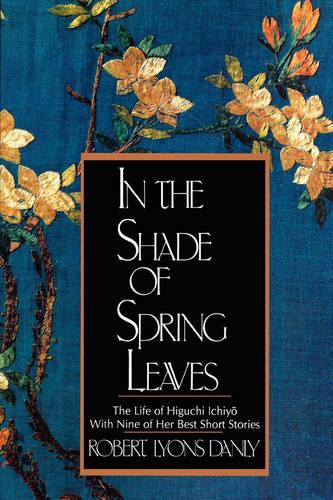 In the Shade of Spring Leaves: The Life of Higuchi Ichiyo, with Nine of Her Best Stories (Paperback)