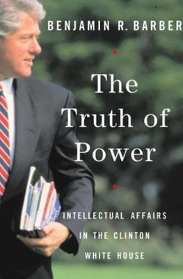 The Truth of Power: Intellectual Affairs in the Clinton White House (Paperback)