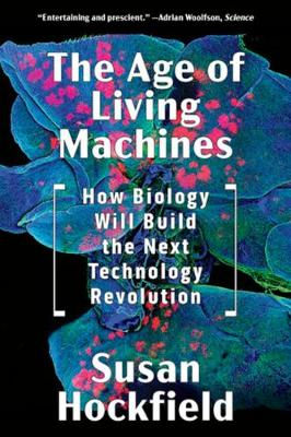 The Age of Living Machines: How Biology Will Build the Next Technology Revolution (Paperback)