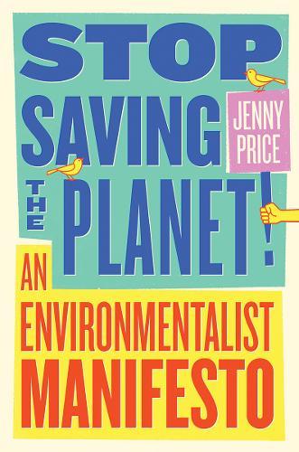 Stop Saving the Planet!: An Environmentalist Manifesto (Paperback)