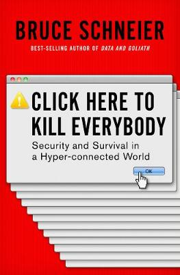 Click Here to Kill Everybody: Security and Survival in a Hyper-connected World (Hardback)