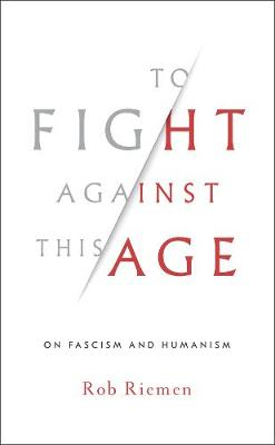 To Fight Against This Age: On Fascism and Humanism (Hardback)