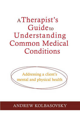A Therapist's Guide to Understanding Common Medical Problems: Addressing a Client's Mental and Physical Health (Hardback)