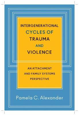 Intergenerational Cycles of Trauma and Violence: An Attachment and Family Systems Perspective (Hardback)