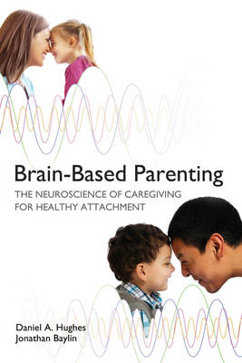 Brain-Based Parenting: The Neuroscience of Caregiving for Healthy Attachment - Norton Series on Interpersonal Neurobiology (Hardback)