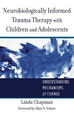 Neurobiologically Informed Trauma Therapy with Children and Adolescents: Understanding Mechanisms of Change - Norton Series on Interpersonal Neurobiology (Hardback)