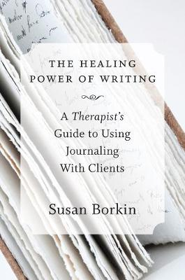 The Healing Power of Writing: A Therapist's Guide to Using Journaling With Clients (Hardback)