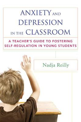 Anxiety and Depression in the Classroom: A Teacher's Guide to Fostering Self-Regulation in Young Students (Paperback)