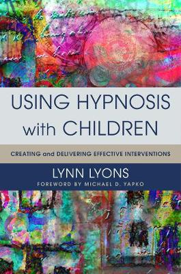 Using Hypnosis with Children: Creating and Delivering Effective Interventions (Hardback)