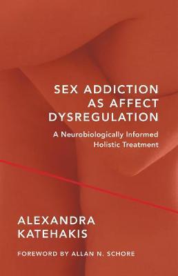 Sex Addiction as Affect Dysregulation: A Neurobiologically Informed Holistic Treatment - Norton Series on Interpersonal Neurobiology (Hardback)