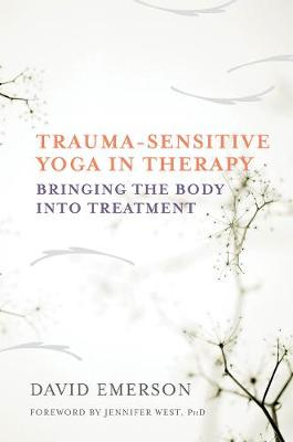 Trauma-Sensitive Yoga in Therapy: Bringing the Body into Treatment (Hardback)