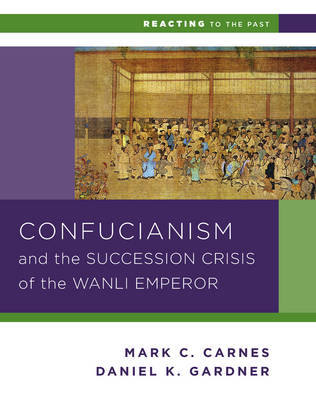 Confucianism and the Succession Crisis of the Wanli Emperor, 1587 - Reacting to the Past (Paperback)