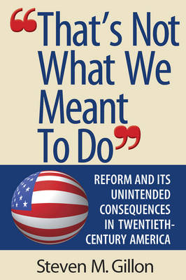 """""""That's Not What We Meant to Do"""": Reform and Its Unintended Consequences in Twentieth-Century America (Paperback)"""
