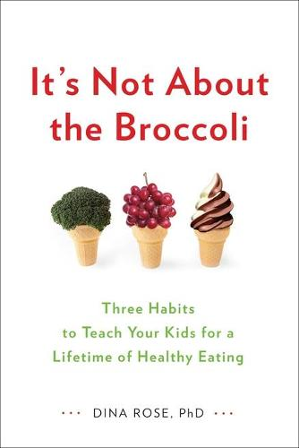 It's Not About the Broccoli: Three Habits to Teach Your Kids for a Lifetime of Healthy Eating (Paperback)
