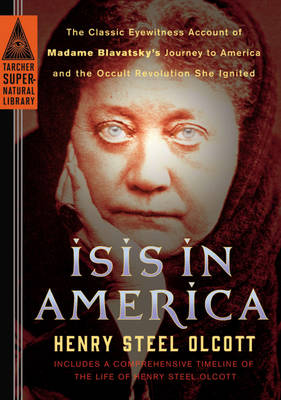 Isis in America: The Classic Eyewitness Account of Madame Blavatsky's Journey to America and the Occult Revolution She Ignited - Tarcher Supernatural Library (Paperback)