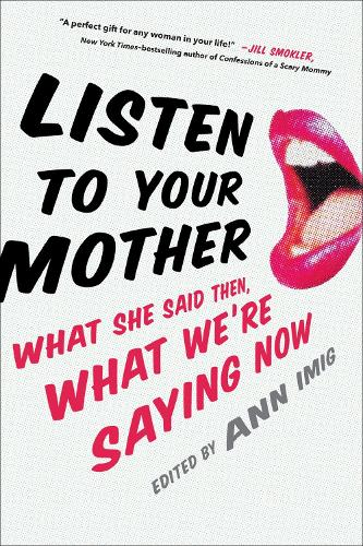 Listen To Your Mother: What She Said Then, What We're Saying Now (Hardback)