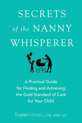 Secrets of the Nanny Whisperer: A Practical Guide for Finding and Achieving the Gold Standard of Care for Your Child (Paperback)