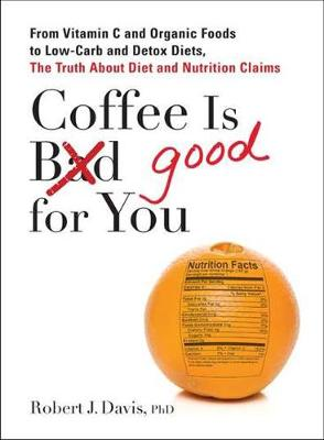 Coffee is Good for You: From Vitamin C and Organic Foods to Low-Carb and Detox Diets, the Truth About Diet and Nutrition Claims (Paperback)