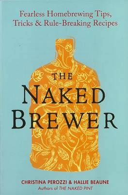 The Naked Brewer: Fearless Homebrewing Tips, Tricks and Rule Breaking Recipes (Paperback)
