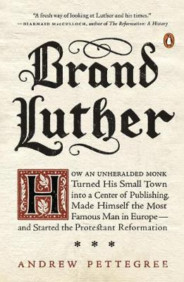 Brand Luther: How an Unheralded Monk Turned His Small Town into a Center of Publishing, Made Himself the Most Famous Man in Europe... (Paperback)