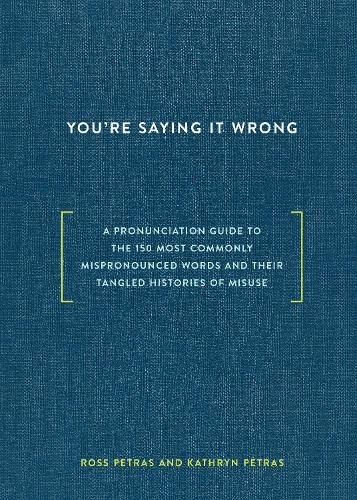 You're Saying It Wrong: A Pronunciation Guide to the 150 Most Commonly Mispronounced Words--and Their Tangled Histories of Misuse (Hardback)
