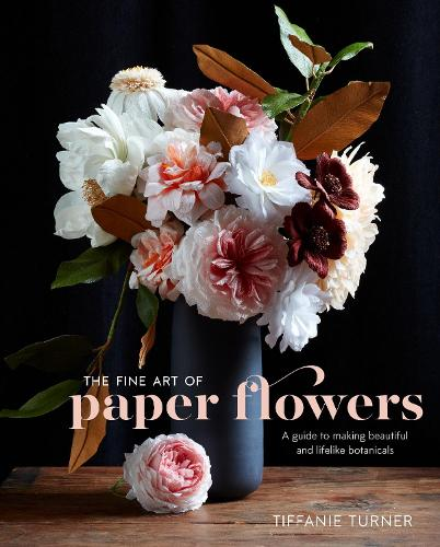 The Fine Art Of Paper Flowers: A Guide to Making Beautiful and Lifelike Botanicals (Hardback)