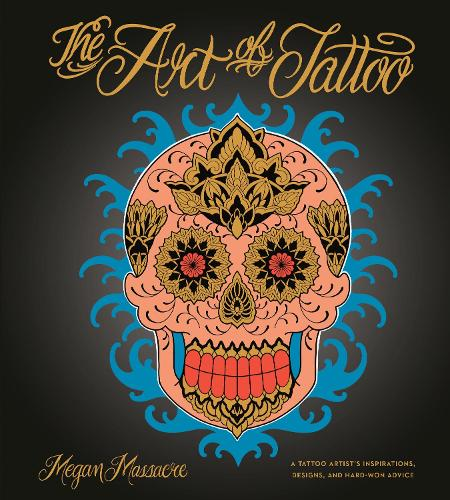 The Art of Tattoo: An Insider's Look at a Tattoo Artist's Inspirations, Designs, and Hard-Won Advice (Hardback)