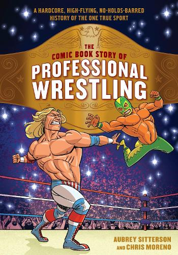The Comic Book Story of Professional Wrestling: A Hardcore, High-Flying, No-Holds-Barred History of the One True Sport (Paperback)