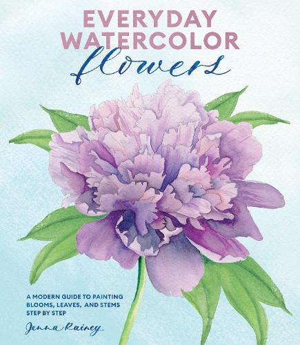 Everyday Watercolor Flowers: A Modern Guide to Painting Blooms, Leaves, and Stems Step by Step (Paperback)