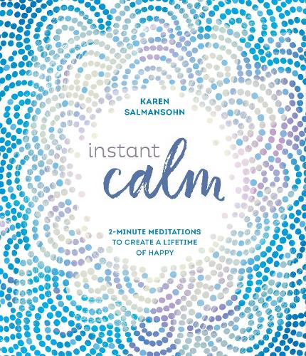 Instant Calm: 2-Minute Meditations to Create a Lifetime of Happy (Hardback)