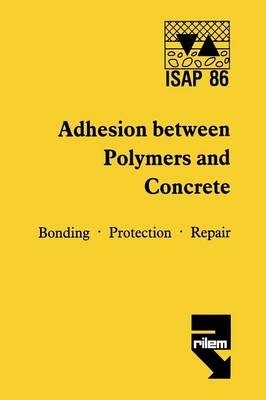 Adhesion between polymers and concrete / Adhesion entre polymeres et beton: Bonding * Protection * Repair / Revetement * Protection * Reparation (Paperback)