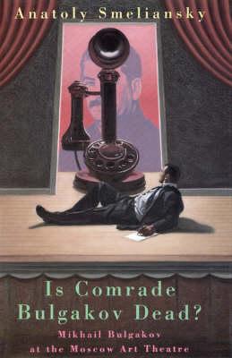 Is Comrade Bulgakov Dead?: Mikhail Bulgakov and the Moscow Art Theatre - Biography and Autobiography (Hardback)