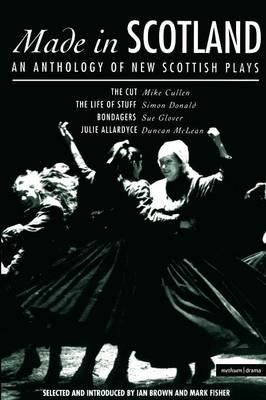 Made in Scotland: Cut, The Life of Stuff, Bondagers, Julie Allardyce: Anthology of New Scottish Plays - Play Anthologies (Paperback)