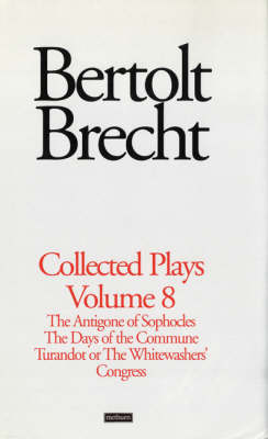 """Brecht Collected Plays: """"The Antigone of Sophocles""""; """"The Days of the Commune""""; """"Turandot or the Whitewashers Congress"""" v. 8 - World Classics (Hardback)"""