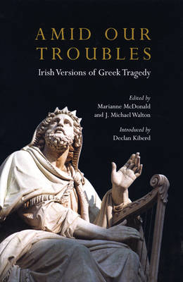 Amid Our Troubles: Irish Versions of Greek Tragedy - Plays and Playwrights (Hardback)