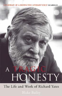 A Tragic Honesty: The Life and Work of Richard Yates (Paperback)