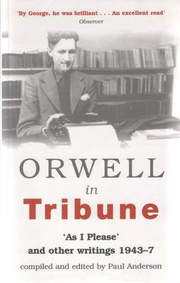 Orwell in Tribune: 'As I Please' and Other Writings 1943 - 47 (Paperback)
