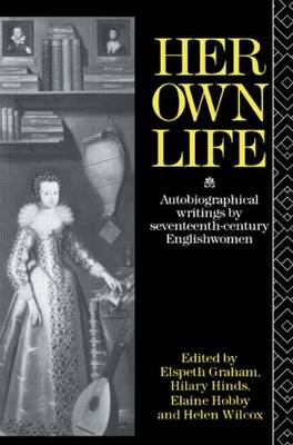 Her Own Life: Autobiographical Writings by Seventeenth Century Englishwomen (Paperback)