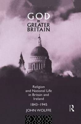 God and Greater Britain: Religion and National Life in Britain and Ireland, 1843-1945 (Hardback)